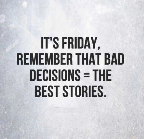 Bad Decisions, Friday, Best Stories